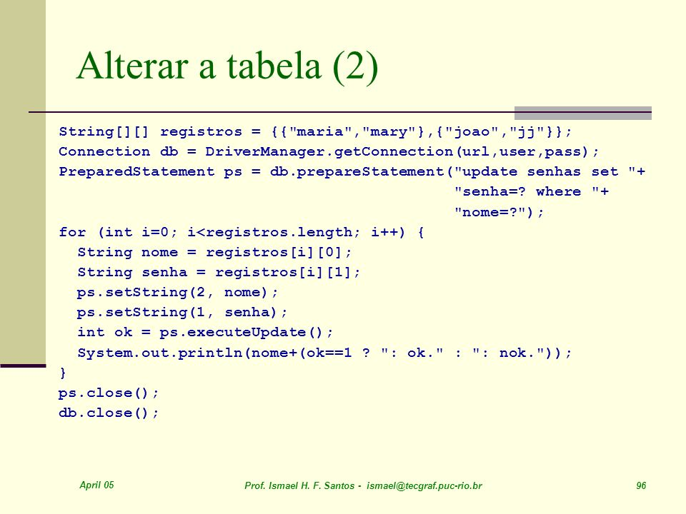 Alterar a tabela (2)String[][] registros = {{ maria , mary },{ joao , jj }}; Connection db = DriverManager.getConnection(url,user,pass);